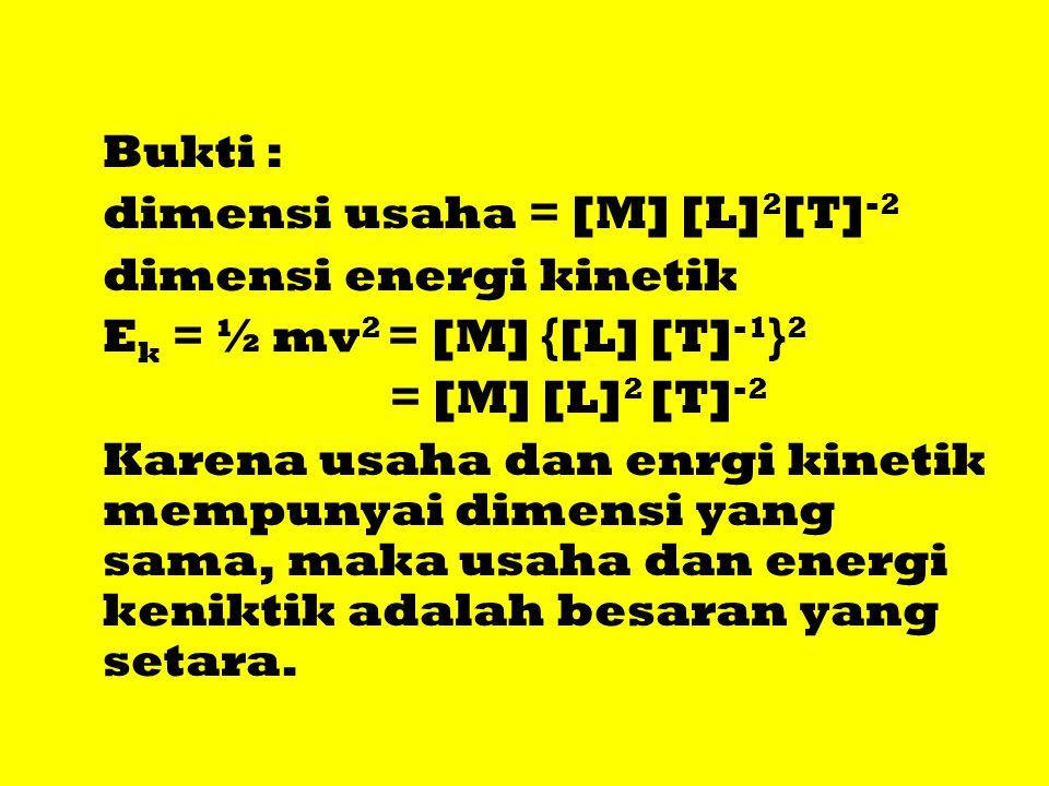 Bukti : dimensi usaha = [M] [L]2[T]-2. dimensi energi kinetik. Ek = ½ mv2 = [M] {[L] [T]-1}2. = [M] [L]2 [T]-2.